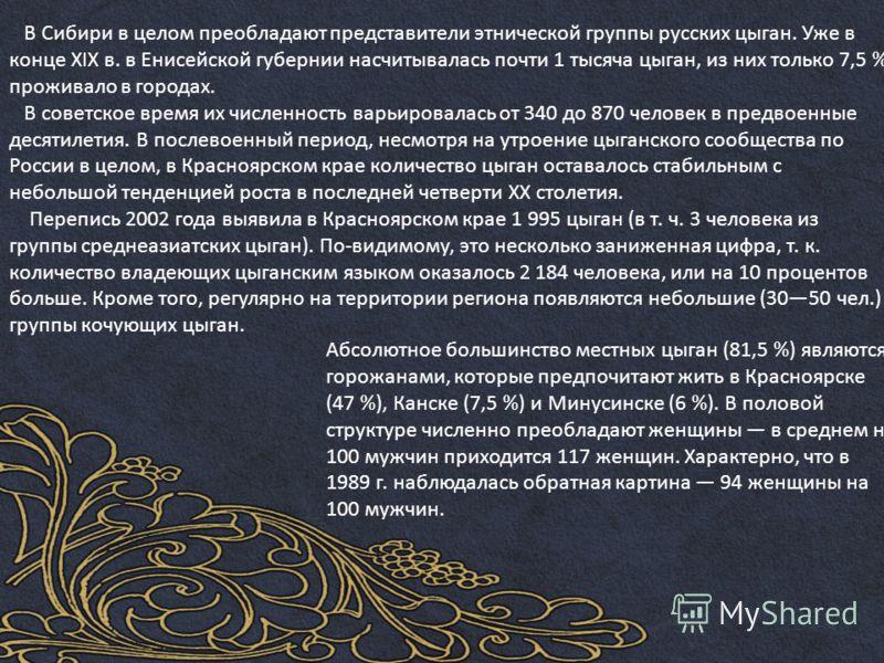 В Сибири в целом преобладают представители этнической группы русских цыган. Уже в конце XIX в. в Енисейской губернии насчитывалась почти 1 тысяча цыган, из них только 7,5 % проживало в городах. В советское время их численность варьировалась от 340 до