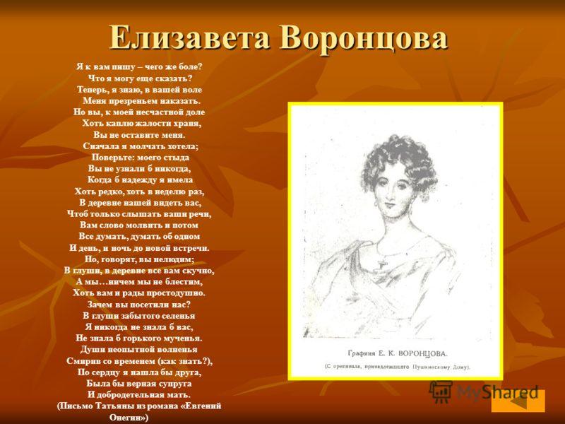 Елизавета Воронцова Я к вам пишу – чего же боле? Что я могу еще сказать? Теперь, я знаю, в вашей воле Меня презреньем наказать. Но вы, к моей несчастной доле Хоть каплю жалости храня, Вы не оставите меня. Сначала я молчать хотела; Поверьте: моего сты