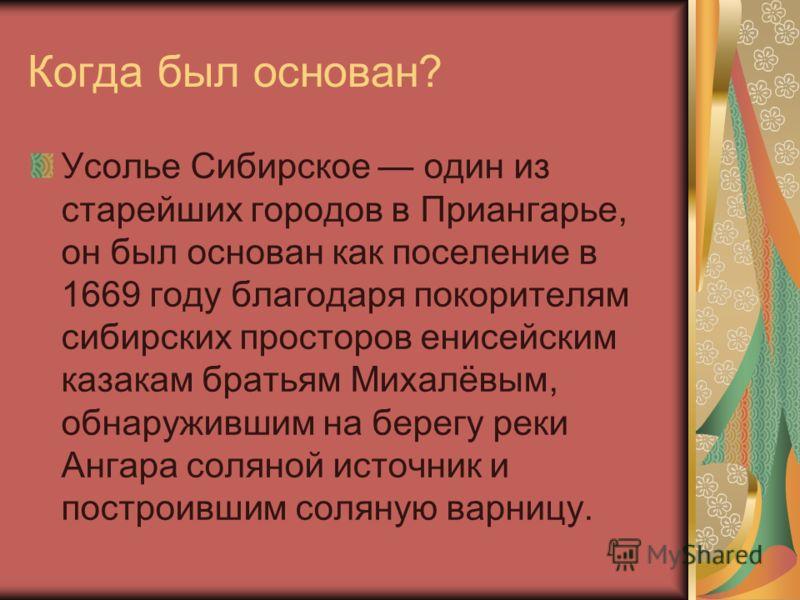 Когда был основан? Усолье Сибирское один из старейших городов в Приангарье, он был основан как поселение в 1669 году благодаря покорителям сибирских просторов енисейским казакам братьям Михалёвым, обнаружившим на берегу реки Ангара соляной источник и