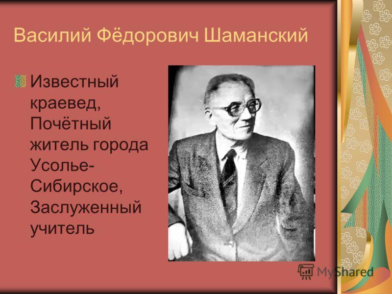 Василий Фёдорович Шаманский Известный краевед, Почётный житель города Усолье- Сибирское, Заслуженный учитель
