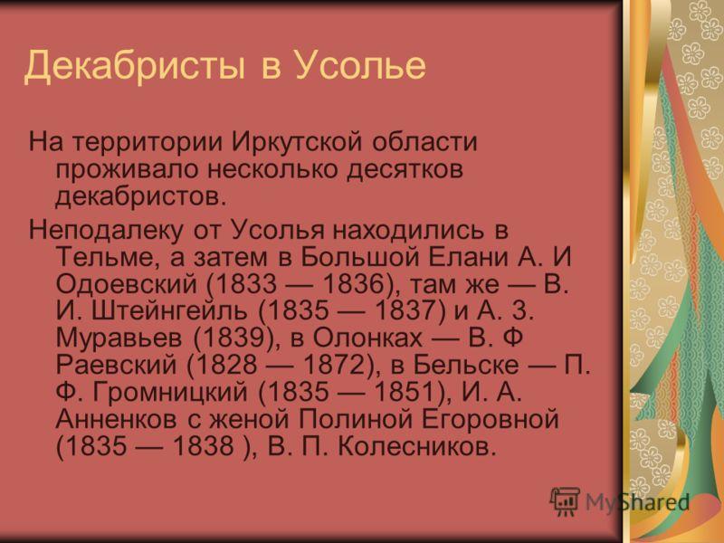 Декабристы в Усолье На территории Иркутской области проживало несколько десятков декабристов. Неподалеку от Усолья находились в Тельме, а затем в Большой Елани А. И Одоевский (1833 1836), там же В. И. Штейнгейль (1835 1837) и А. 3. Муравьев (1839), в