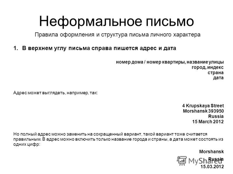 Неформальное письмо 1.В верхнем углу письма справа пишется адрес и дата номер дома / номер квартиры, название улицы город, индекс страна дата Адрес может выглядеть, например, так: 4 Krupskaya Street Morshansk 393950 Russia 15 March 2012 Но полный адр