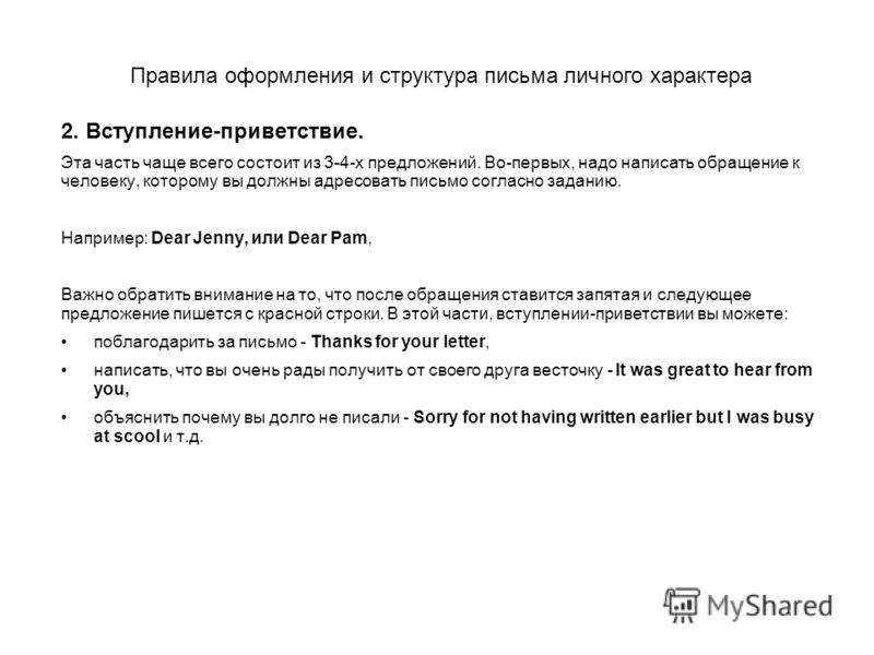 2. Вступление-приветствие. Эта часть чаще всего состоит из 3-4-х предложений. Во-первых, надо написать обращение к человеку, которому вы должны адресовать письмо согласно заданию. Напримеp: Dear Jenny, или Dear Pam, Важно обратить внимание на то, что