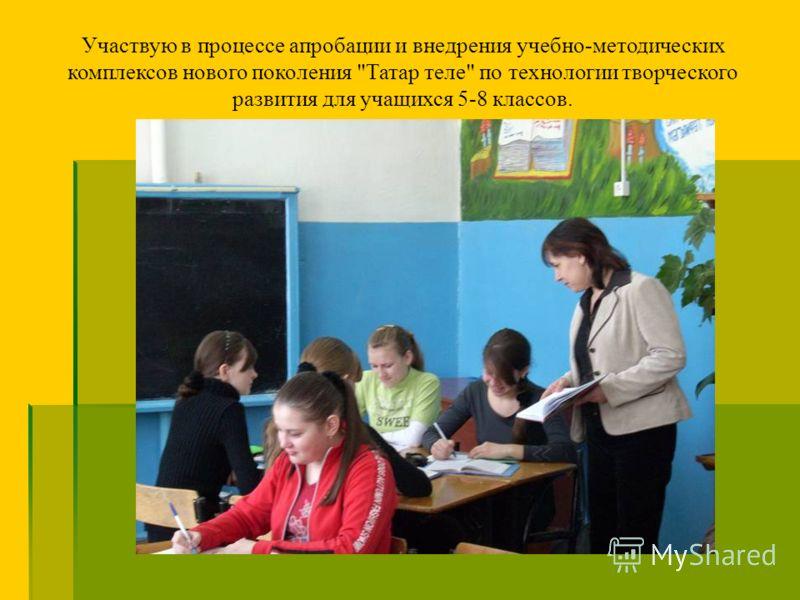 Участвую в процессе апробации и внедрения учебно-методических комплексов нового поколения Татар теле по технологии творческого развития для учащихся 5-8 классов.