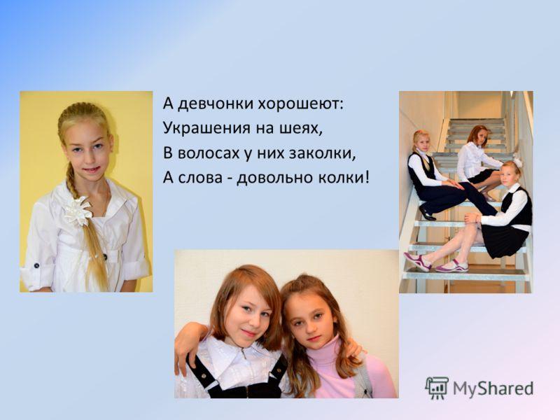А девчонки хорошеют: Украшения на шеях, В волосах у них заколки, А слова - довольно колки!