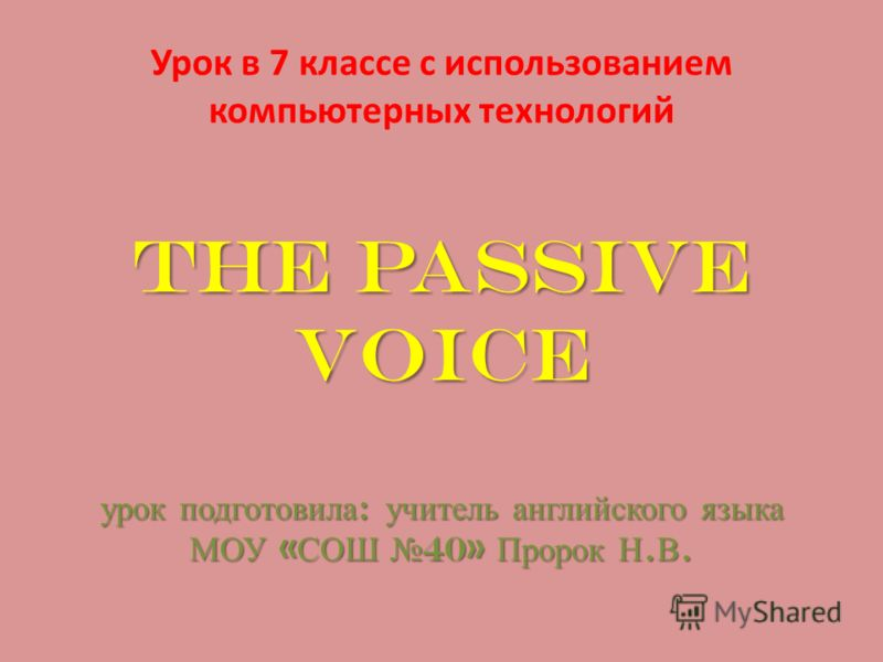 The Passive Voice урок подготовила : учитель английского языка МОУ « СОШ 40» Пророк Н. В. Урок в 7 классе с использованием компьютерных технологий The Passive Voice урок подготовила : учитель английского языка МОУ « СОШ 40» Пророк Н. В.