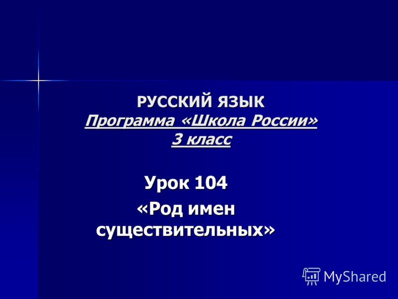 РУССКИЙ ЯЗЫК Программа «Школа России» 3 класс Урок 104 «Род имен существительных»