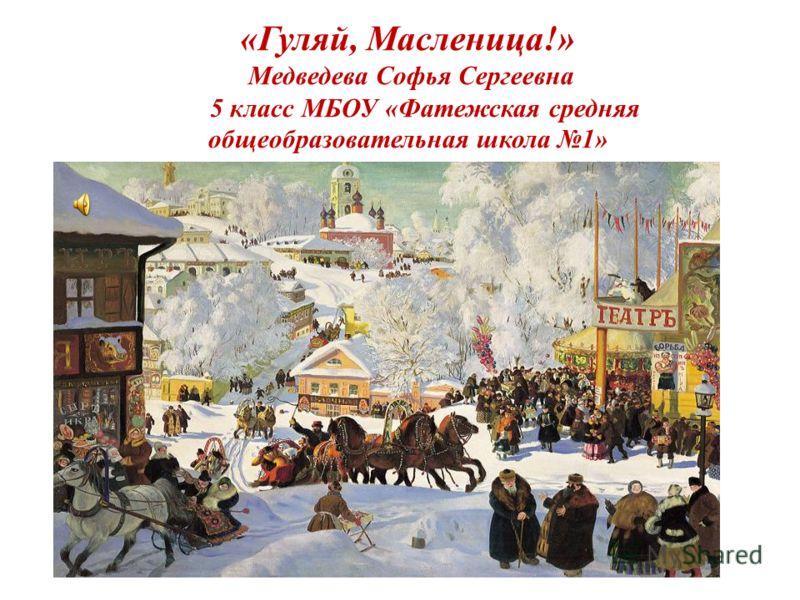 «Гуляй, Масленица!» Медведева Софья Сергеевна 5 класс МБОУ «Фатежская средняя общеобразовательная школа 1»