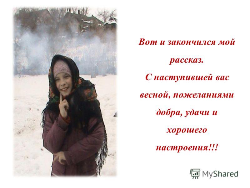 Вот и закончился мой рассказ. С наступившей вас весной, пожеланиями добра, удачи и хорошего настроения!!!