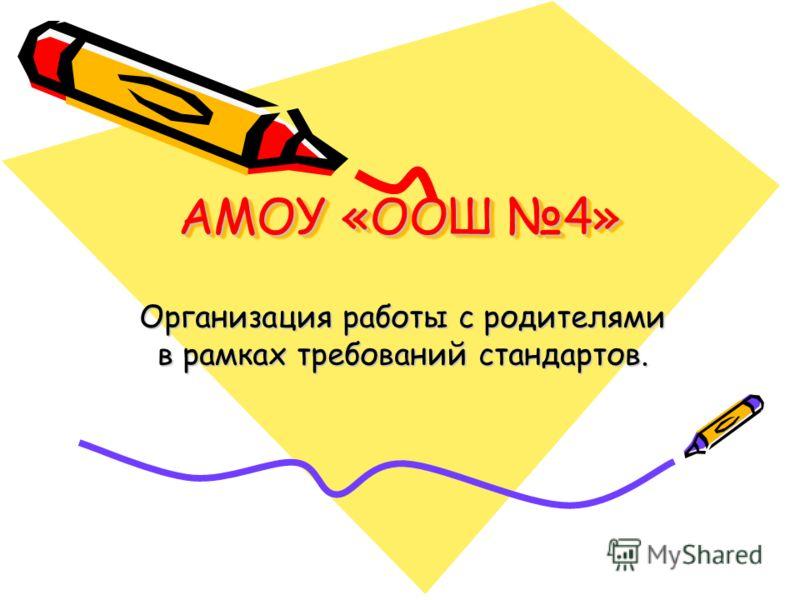 АМОУ «ООШ 4» Организация работы с родителями в рамках требований стандартов.