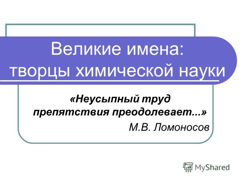 Великие имена: творцы химической науки «Неусыпный труд препятствия преодолевает...» М.В. Ломоносов