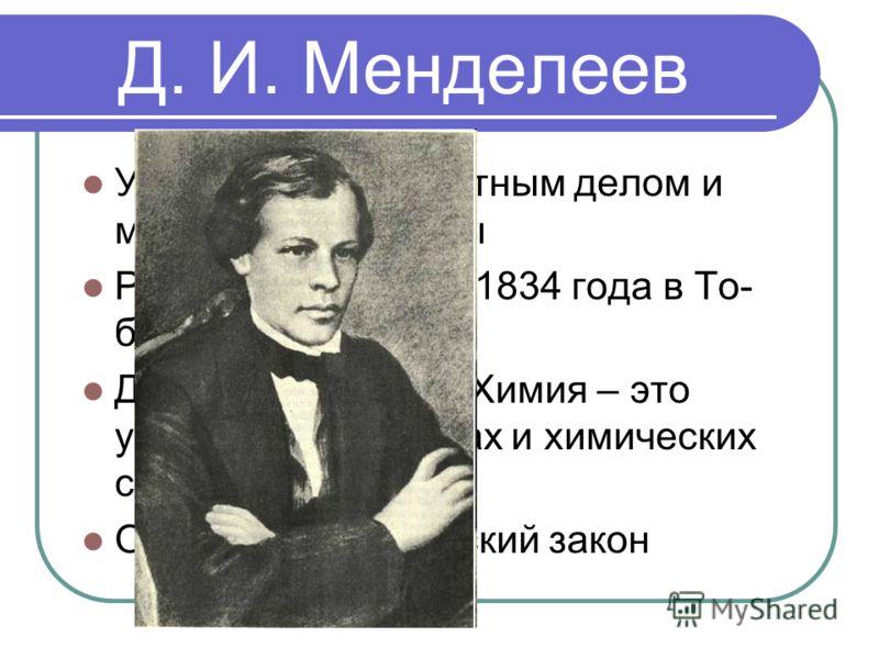 Д. И. Менделеев Увлекался переплетным делом и мастерил чемоданы Родился 27 января 1834 года в То- больске Дал определение «Химия – это учение об элементах и химических соедине-ниях» Открыл периодический закон