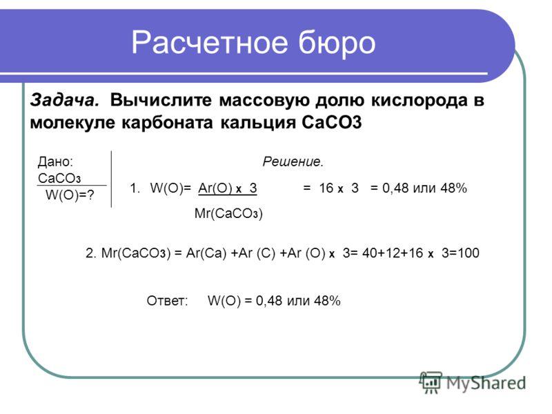 Задача. Вычислите массовую долю кислорода в молекуле карбоната кальция CaCO3 Дано: Решение. СaCO 3 W(O)=? 1.W(О)= Ar(O) x 3 = 16 x 3 = 0,48 или 48% Мr(CaCO 3 ) 2. Mr(CaCO 3 ) = Аr(Ca) +Ar (C) +Ar (O) x 3= 40+12+16 x 3=100 Ответ: W(O) = 0,48 или 48%