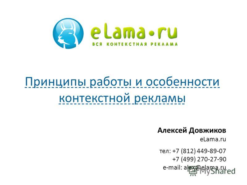 Алексей Довжиков eLama.ru тел: +7 (812) 449-89-07 +7 (499) 270-27-90 e-mail: alex@elama.ru Принципы работы и особенности контекстной рекламы