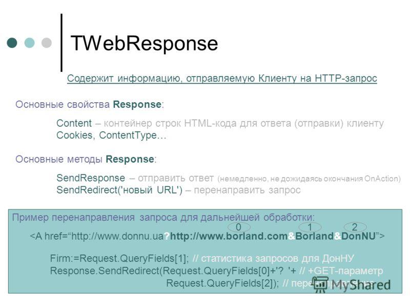 Пример перенаправления запроса для дальнейшей обработки: Firm:=Request.QueryFields[1]; // статистика запросов для ДонНУ Response.SendRedirect(Request.QueryFields[0]+'? '+ // +GET-параметр Request.QueryFields[2]); // перенаправление TWebResponse Основ