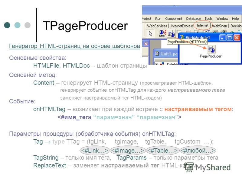 TPageProducer Основной метод: Content – генерирует HTML-страницу (просматривает HTML-шаблон, генерирует событие onHTMLTag для каждого настраиваемого тега заменяет настраиваемый тег HTML-кодом) Основные свойства: HTMLFile, HTMLDoc – шаблон страницы Ге