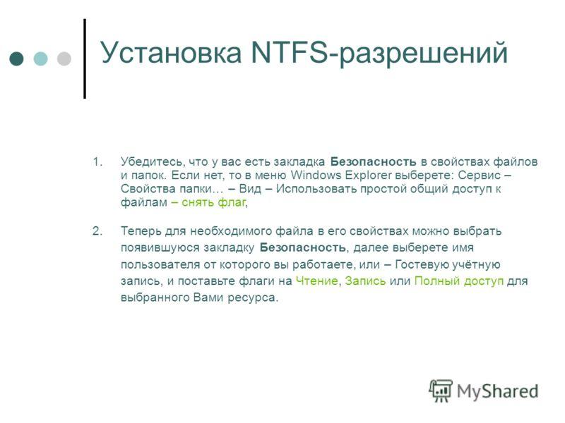 Установка NTFS-разрешений 1.Убедитесь, что у вас есть закладка Безопасность в свойствах файлов и папок. Если нет, то в меню Windows Explorer выберете: Сервис – Свойства папки… – Вид – Использовать простой общий доступ к файлам – снять флаг, 2.Теперь
