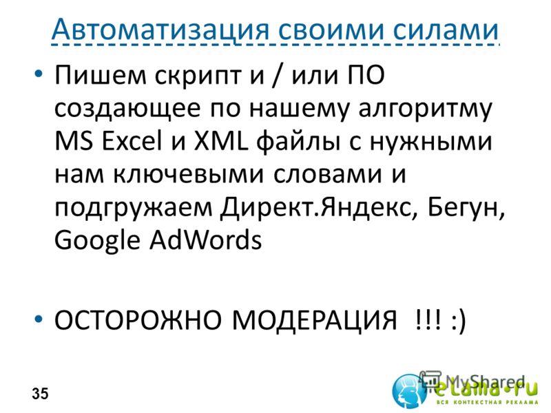 Автоматизация своими силами Пишем скрипт и / или ПО создающее по нашему алгоритму MS Excel и XML файлы с нужными нам ключевыми словами и подгружаем Директ.Яндекс, Бегун, Google AdWords ОСТОРОЖНО МОДЕРАЦИЯ !!! :) 35
