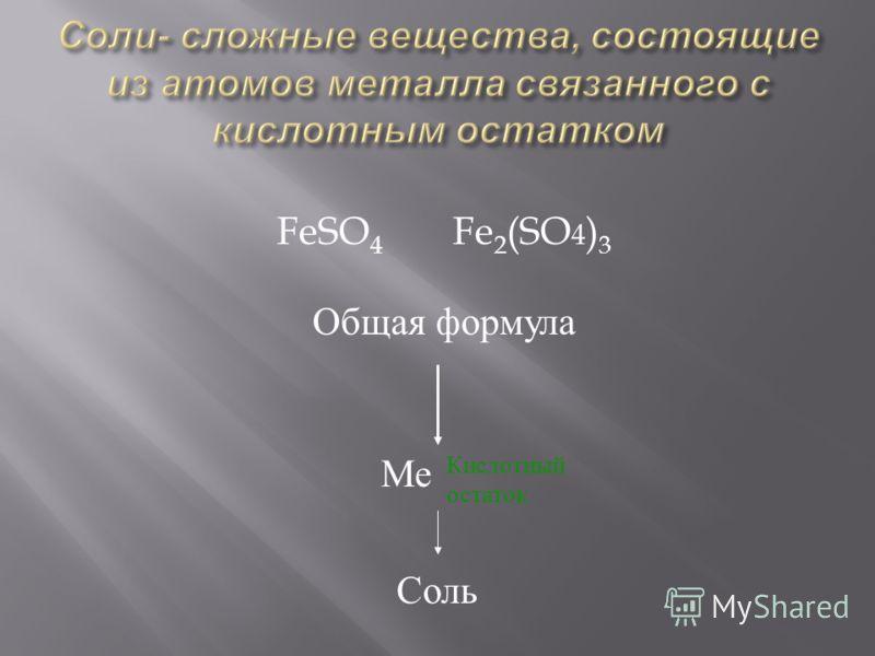 FeSO 4 Fe 2 (SO 4 ) 3 Общая формула Ме Кислотный остаток Соль
