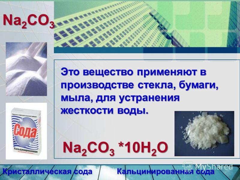 Na 2 CO 3 Кристаллическая сода Кальцинированная сода Na 2 CO 3 *10H 2 O Это вещество применяют в производстве стекла, бумаги, мыла, для устранения жесткости воды.