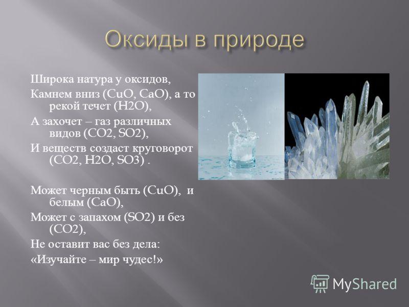 Широка натура у оксидов, Камнем вниз (CuO, CaO), а то рекой течет (H2O), А захочет – газ различных видов (CO2, SO2), И веществ создаст круговорот (CO2, H2O, SO3). Может черным быть (CuO), и белым (CaO), Может с запахом (SO2) и без (CO2), Не оставит в