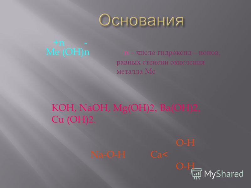 +n - Me (OH)n n – число гидроксид – ионов, равных степени окисления металла Me KOH, NaOH, Mg(OH)2, Ba(OH)2, Cu (OH)2. O-H Na-O-H Ca< O-H