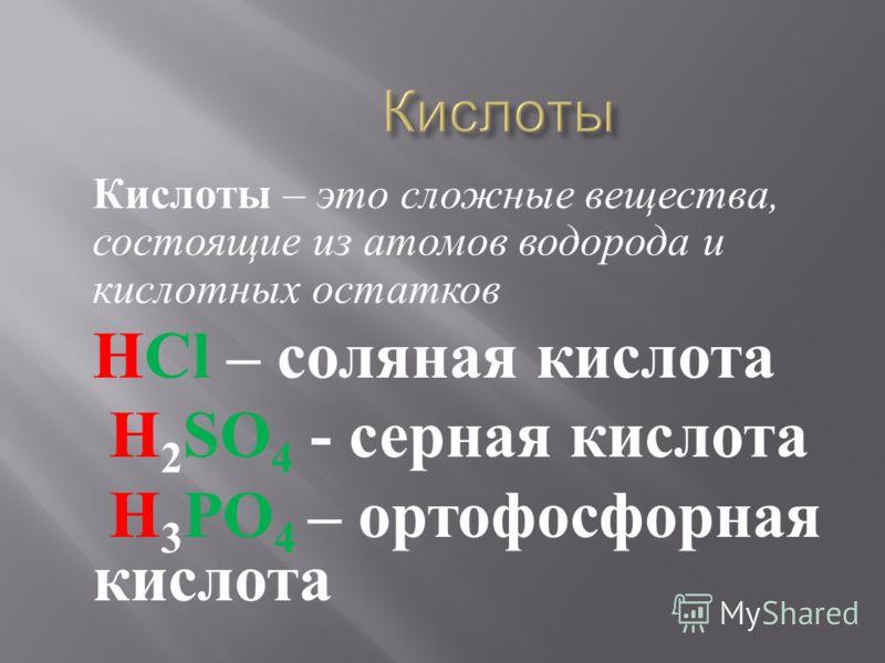 Кислоты – это сложные вещества, состоящие из атомов водорода и кислотных остатков НCl – соляная кислота Н 2 SO 4 - серная кислота Н 3 PO 4 – ортофосфорная кислота