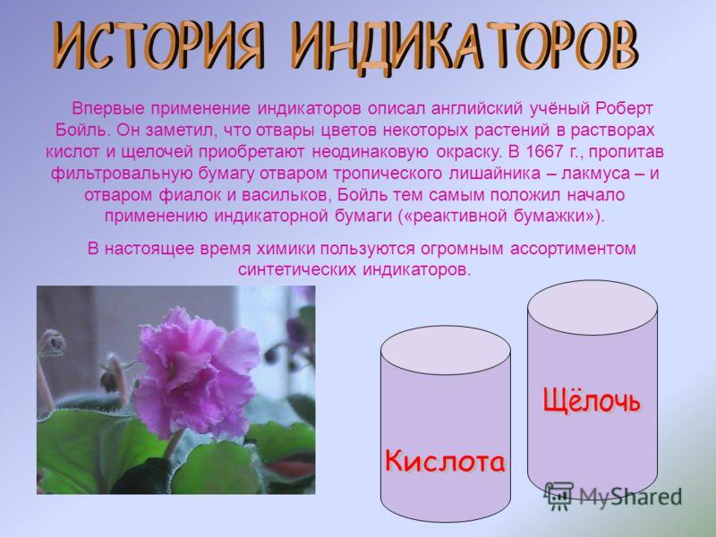 Впервые применение индикаторов описал английский учёный Роберт Бойль. Он заметил, что отвары цветов некоторых растений в растворах кислот и щелочей приобретают неодинаковую окраску. В 1667 г., пропитав фильтровальную бумагу отваром тропического лишай