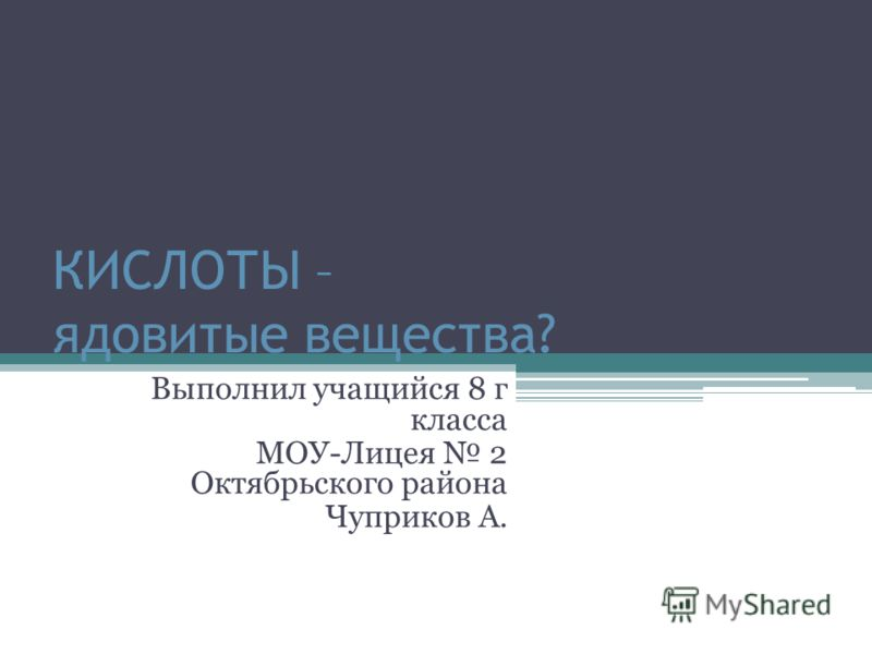 КИСЛОТЫ – ядовитые вещества? Выполнил учащийся 8 г класса МОУ-Лицея 2 Октябрьского района Чуприков А.
