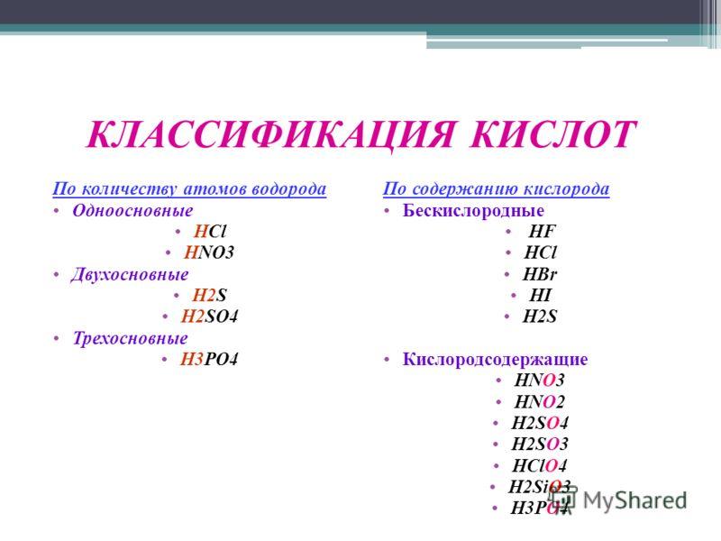 КЛАССИФИКАЦИЯ КИСЛОТ По количеству атомов водорода Одноосновные HCl HNO3 Двухосновные H2S H2SO4 Трехосновные H3PO4 По содержанию кислорода Бескислородные HF HCl HBr HI H2S Кислородсодержащие HNO3 HNO2 H2SO4 H2SO3 HClO4 H2SiO3 H3PO4