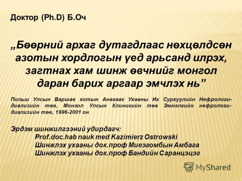 Доктор (Ph.D) Б.Оч Бөөрний архаг дутагдлаас нөхцөлдсөн азотын хордлогын үед арьсанд илрэх, загтнах хам шинж өвчнийг монгол даран барих аргаар эмчлэх нь Польш Улсын Варшав хотын Анагаах Ухааны Их Сургуулийн Нефрологи- диализийн төв, Монгол Улсын Клини