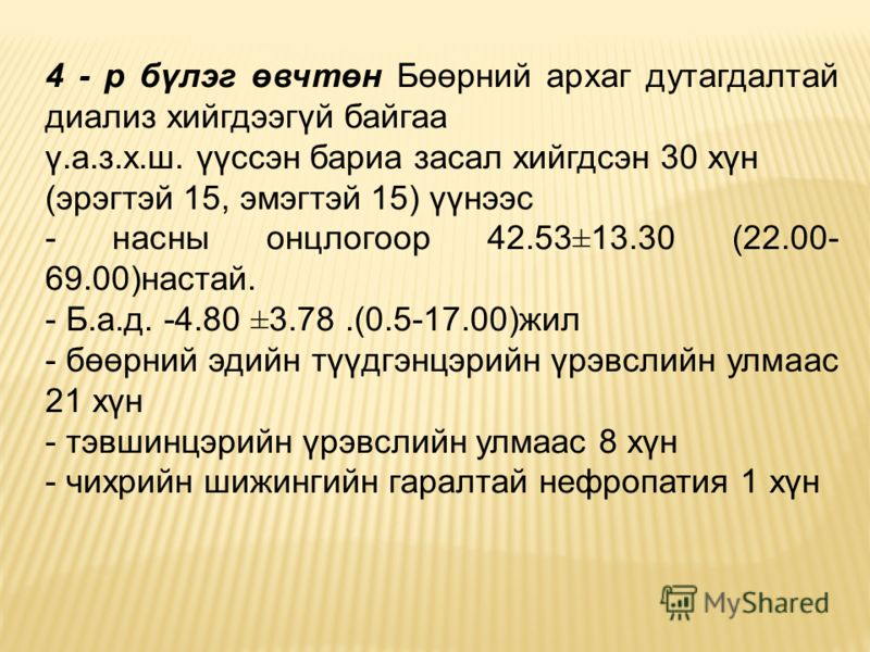4 - р бүлэг өвчтөн Бөөрний архаг дутагдалтай диализ хийгдээгүй байгаа ү.а.з.х.ш. үүссэн бариа засал хийгдсэн 30 хүн (эрэгтэй 15, эмэгтэй 15) үүнээс - насны онцлогоор 42.53±13.30 (22.00- 69.00)настай. - Б.а.д. -4.80 ±3.78.(0.5-17.00)жил - бөөрний эдий