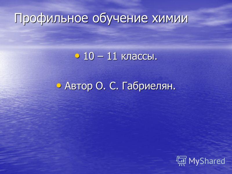 Профильное обучение химии 10 – 11 классы. 10 – 11 классы. Автор О. С. Габриелян. Автор О. С. Габриелян.