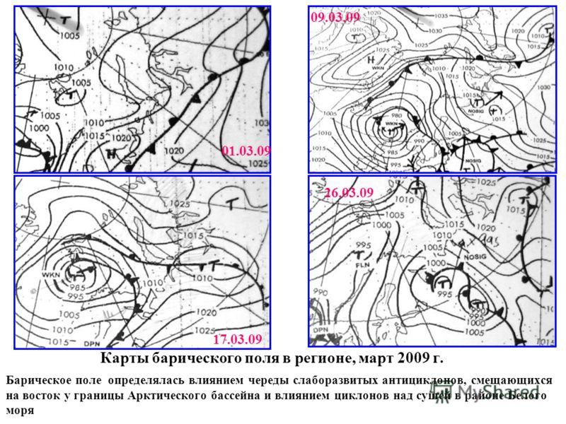 Карты барического поля в регионе, март 2009 г. Барическое поле определялась влиянием череды слаборазвитых антициклонов, смещающихся на восток у границы Арктического бассейна и влиянием циклонов над сушей в районе Белого моря 01.03.09 09.03.09 26.03.0