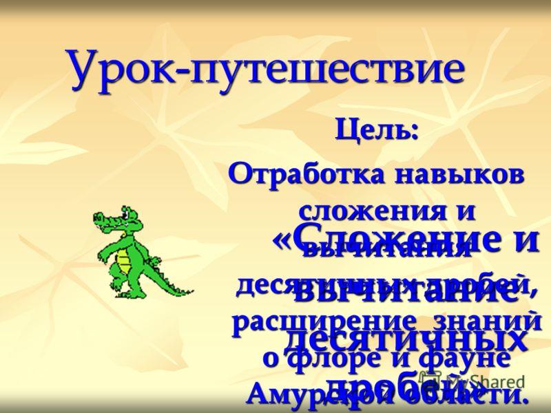 Урок-путешествие «Сложение и вычитание десятичных дробей» Цель: Отработка навыков сложения и вычитания десятичных дробей, расширение знаний о флоре и фауне Амурской области.