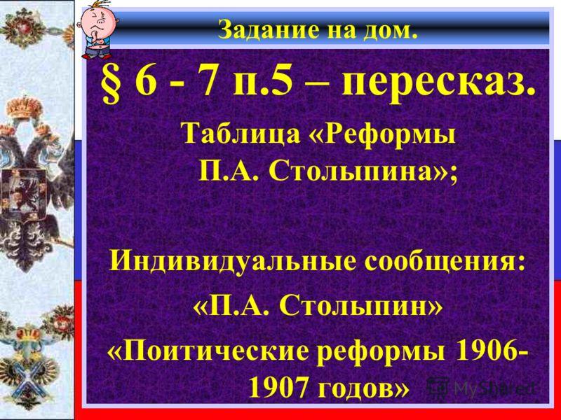 Задание на дом. § 6 - 7 п.5 – пересказ. Таблица «Реформы П.А. Столыпина»; Индивидуальные сообщения: «П.А. Столыпин» «Поитические реформы 1906- 1907 годов»