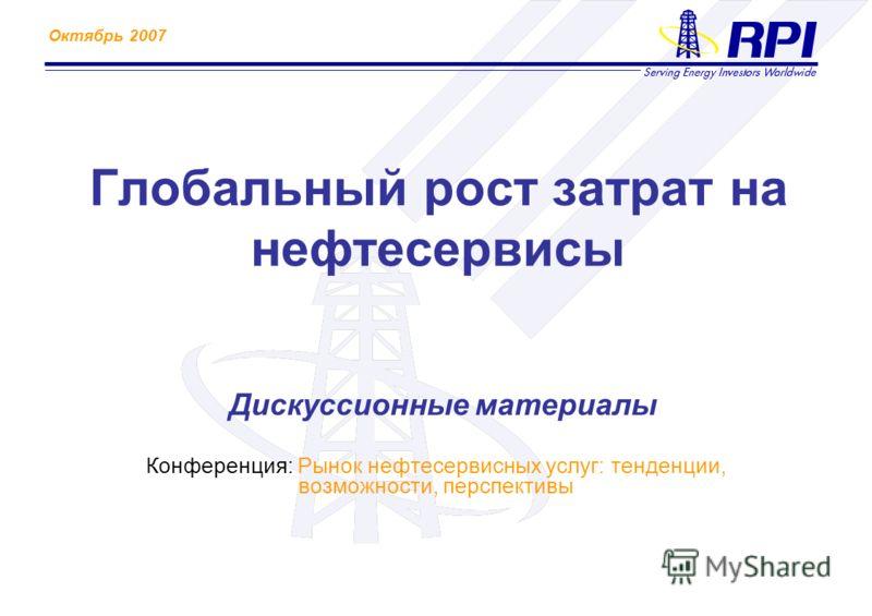 Октябрь 2007 Глобальный рост затрат на нефтесервисы Дискуссионные материалы Конференция: Рынок нефтесервисных услуг: тенденции, возможности, перспективы