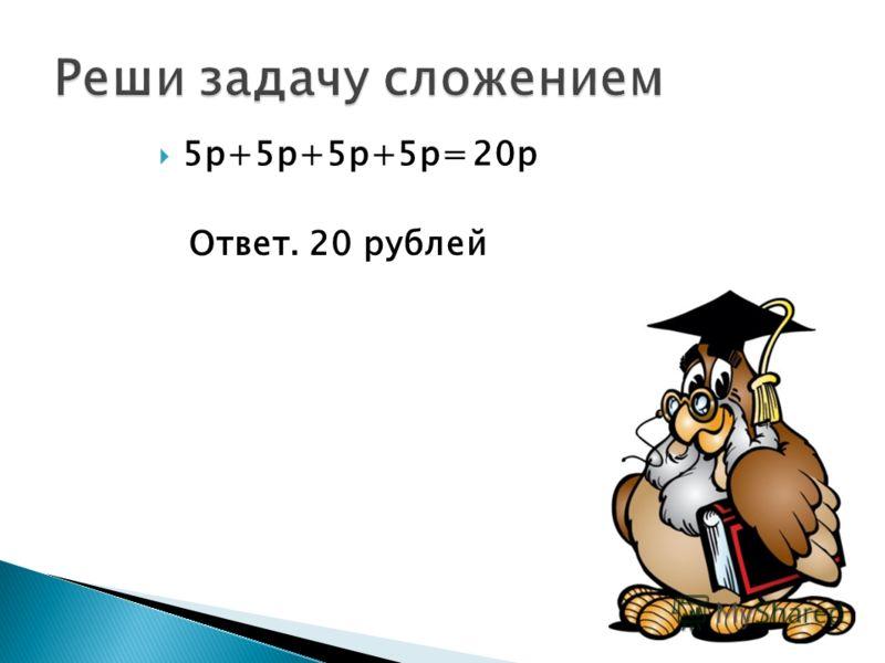 5р+5р+5р+5р=20р Ответ. 20 рублей