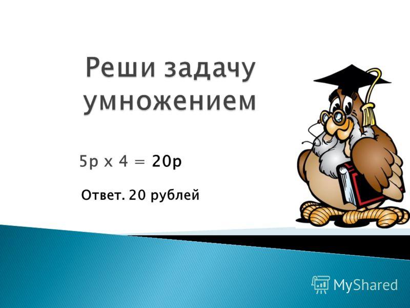 5р х 4 =20р Ответ. 20 рублей