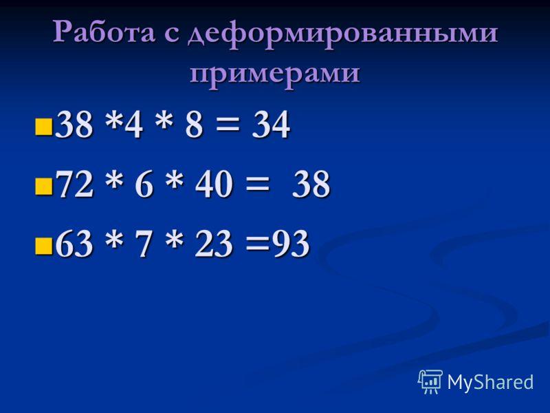 Работа с деформированными примерами 38 *4 * 8 = 34 38 *4 * 8 = 34 72 * 6 * 40 = 38 72 * 6 * 40 = 38 63 * 7 * 23 =93 63 * 7 * 23 =93