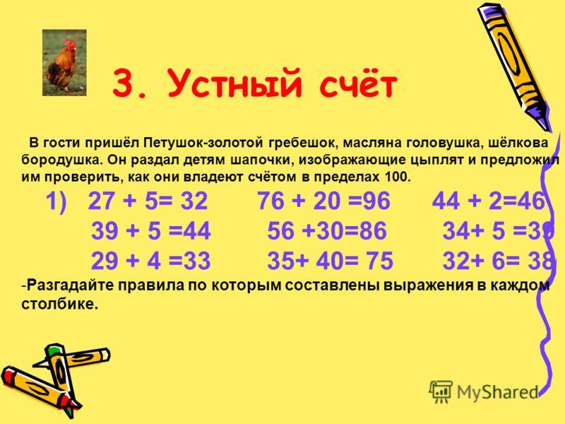 3. Устный счёт В гости пришёл Петушок-золотой гребешок, масляна головушка, шёлкова бородушка. Он раздал детям шапочки, изображающие цыплят и предложил им проверить, как они владеют счётом в пределах 100. 1) 27 + 5= 32 76 + 20 =96 44 + 2=46 39 + 5 =44