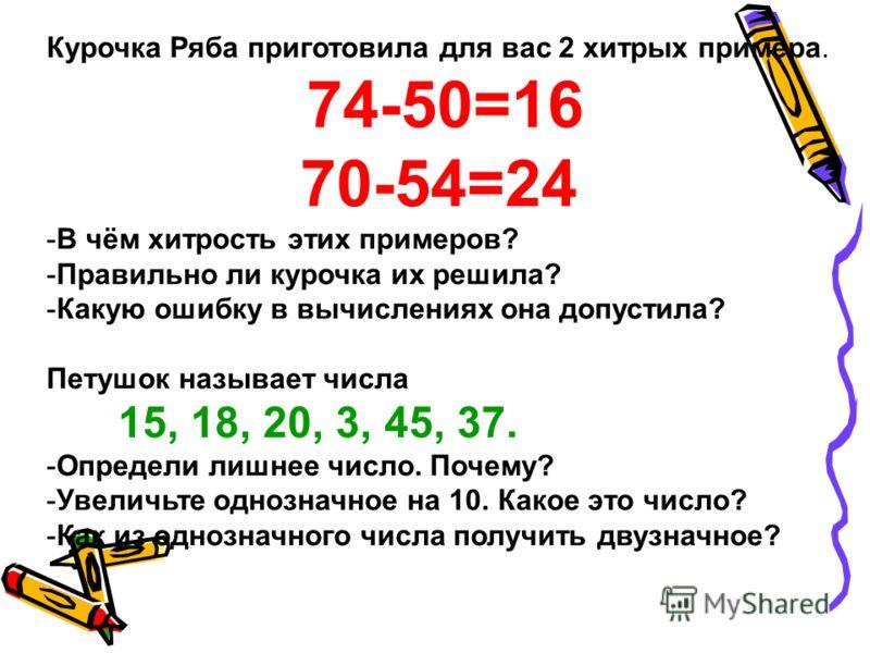 Курочка Ряба приготовила для вас 2 хитрых примера. 74-50=16 70-54=24 -В чём хитрость этих примеров? -Правильно ли курочка их решила? -Какую ошибку в вычислениях она допустила? Петушок называет числа 15, 18, 20, 3, 45, 37. -Определи лишнее число. Поче