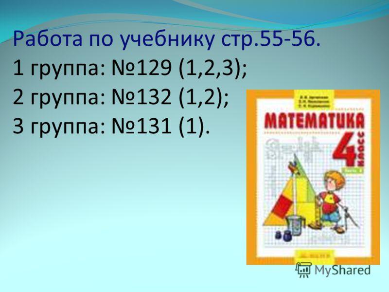 Работа по учебнику стр.55-56. 1 группа: 129 (1,2,3); 2 группа: 132 (1,2); 3 группа: 131 (1).