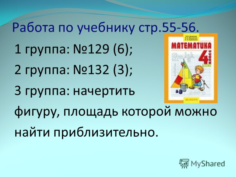 Работа по учебнику стр.55-56. 1 группа: 129 (6); 2 группа: 132 (3); 3 группа: начертить фигуру, площадь которой можно найти приблизительно.