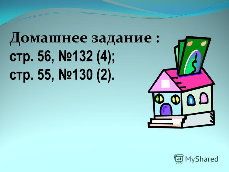 Домашнее задание : стр. 56, 132 (4); стр. 55, 130 (2).