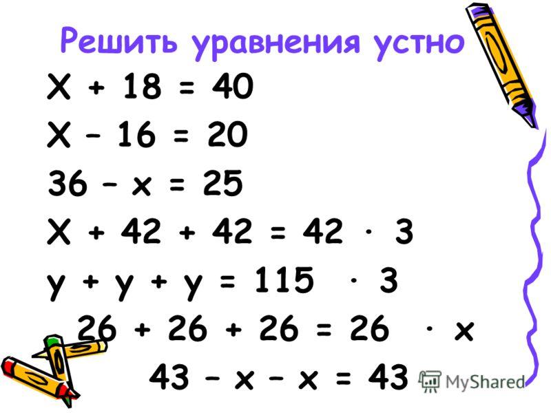 Решить уравнения устно Х + 18 = 40 Х – 16 = 20 36 – х = 25 Х + 42 + 42 = 42 · 3 у + у + у = 115 · 3 26 + 26 + 26 = 26 · х 43 – х – х = 43