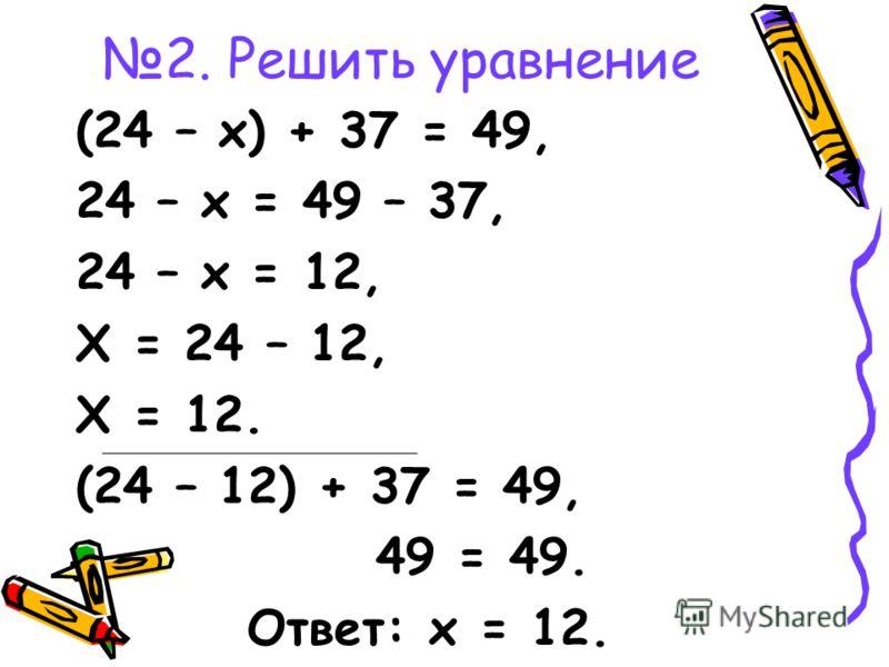 2. Решить уравнение (24 – х) + 37 = 49, 24 – х = 49 – 37, 24 – х = 12, Х = 24 – 12, Х = 12. (24 – 12) + 37 = 49, 49 = 49. Ответ: х = 12.