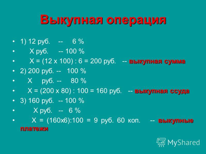 Выкупная операция 1) 12 руб. -- 6 % Х руб. -- 100 % выкупная сумма Х = (12 х 100) : 6 = 200 руб. -- выкупная сумма 2) 200 руб. -- 100 % Х руб. -- 80 % выкупная ссуда Х = (200 х 80) : 100 = 160 руб. -- выкупная ссуда 3) 160 руб. -- 100 % Х руб. -- 6 %
