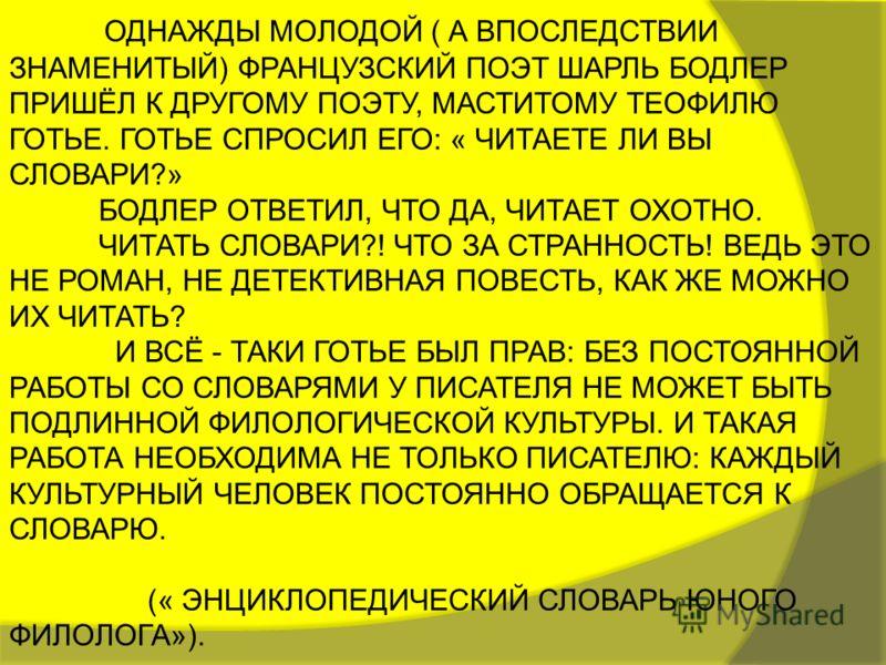 ОДНАЖДЫ МОЛОДОЙ ( А ВПОСЛЕДСТВИИ ЗНАМЕНИТЫЙ) ФРАНЦУЗСКИЙ ПОЭТ ШАРЛЬ БОДЛЕР ПРИШЁЛ К ДРУГОМУ ПОЭТУ, МАСТИТОМУ ТЕОФИЛЮ ГОТЬЕ. ГОТЬЕ СПРОСИЛ ЕГО: « ЧИТАЕТЕ ЛИ ВЫ СЛОВАРИ?» БОДЛЕР ОТВЕТИЛ, ЧТО ДА, ЧИТАЕТ ОХОТНО. ЧИТАТЬ СЛОВАРИ?! ЧТО ЗА СТРАННОСТЬ! ВЕДЬ Э