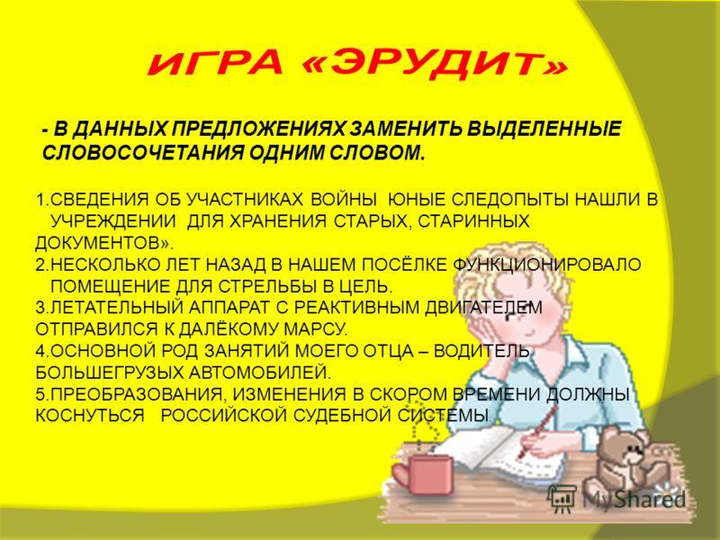 - В ДАННЫХ ПРЕДЛОЖЕНИЯХ ЗАМЕНИТЬ ВЫДЕЛЕННЫЕ СЛОВОСОЧЕТАНИЯ ОДНИМ СЛОВОМ. 1.СВЕДЕНИЯ ОБ УЧАСТНИКАХ ВОЙНЫ ЮНЫЕ СЛЕДОПЫТЫ НАШЛИ В УЧРЕЖДЕНИИ ДЛЯ ХРАНЕНИЯ СТАРЫХ, СТАРИННЫХ ДОКУМЕНТОВ». 2.НЕСКОЛЬКО ЛЕТ НАЗАД В НАШЕМ ПОСЁЛКЕ ФУНКЦИОНИРОВАЛО ПОМЕЩЕНИЕ ДЛЯ